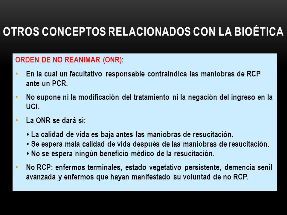 OTROS CONCEPTOS RELACIONADOS CON LA BIOÉTICA ORDEN DE NO REANIMAR (ONR): En la cual un facultativo responsable contraindica las maniobras de RCP ante