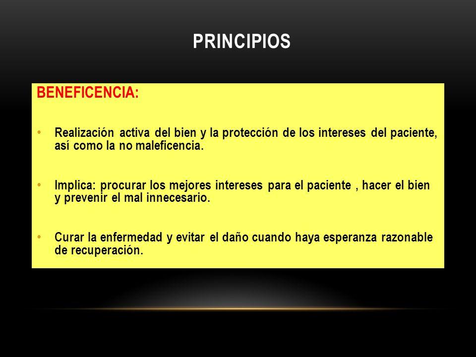 PRINCIPIOS BENEFICENCIA: Realización activa del bien y la protección de los intereses del paciente, así como la no maleficencia. Implica: procurar los