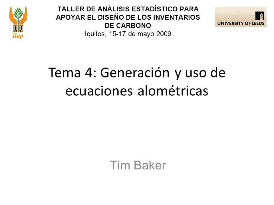 TALLER DE ANÁLISIS ESTADÍSTICO PARA APOYAR EL DISEÑO DE LOS INVENTARIOS DE CARBONO Iquitos, 15-17 de mayo 2009 Tim Baker Tema 4: Generación y uso de e