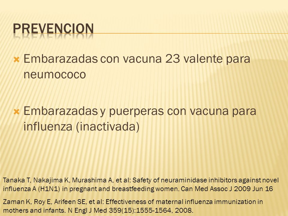 Embarazadas con vacuna 23 valente para neumococo Embarazadas y puerperas con vacuna para influenza (inactivada) Zaman K, Roy E, Arifeen SE, et al: Effectiveness of maternal influenza immunization in mothers and infants.