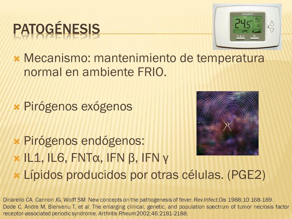 Mecanismo: mantenimiento de temperatura normal en ambiente FRIO. Pirógenos exógenos Pirógenos endógenos: IL1, IL6, FNTα, IFN β, IFN γ Lípidos producid
