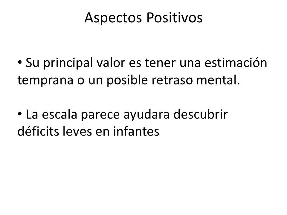 Aspectos Positivos Su principal valor es tener una estimación temprana o un posible retraso mental. La escala parece ayudara descubrir déficits leves