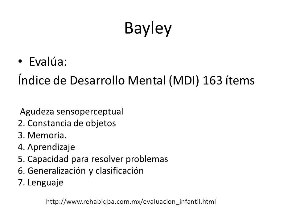 Bayley Evalúa: Índice de Desarrollo Mental (MDI) 163 ítems Agudeza sensoperceptual 2. Constancia de objetos 3. Memoria. 4. Aprendizaje 5. Capacidad pa