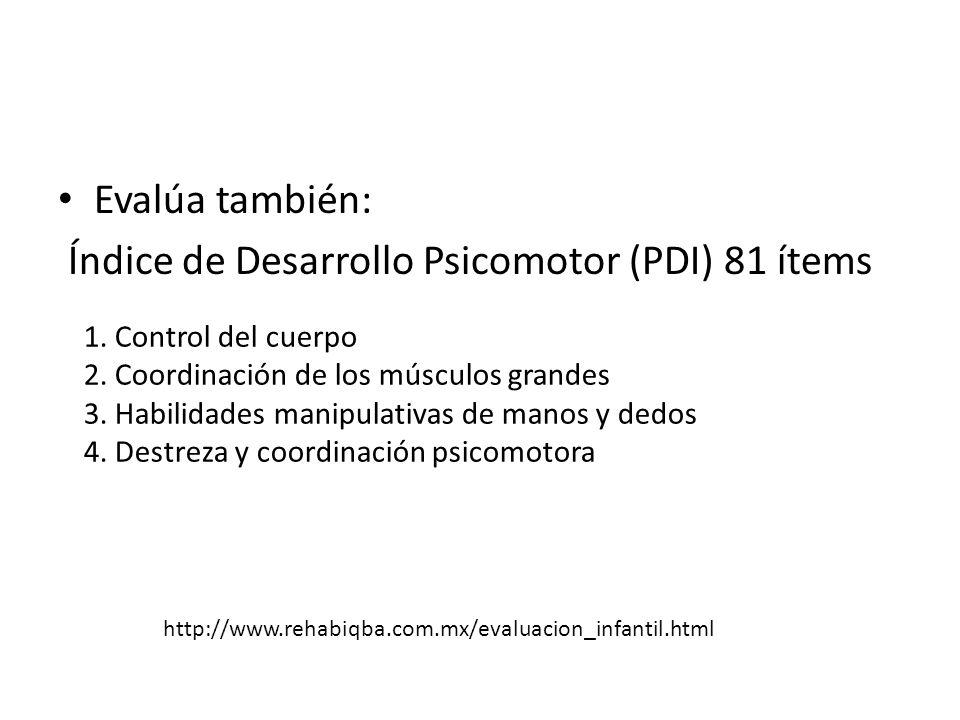 Evalúa también: Índice de Desarrollo Psicomotor (PDI) 81 ítems 1. Control del cuerpo 2. Coordinación de los músculos grandes 3. Habilidades manipulati