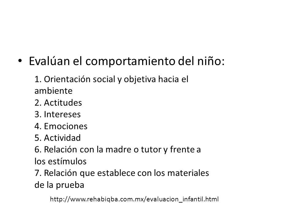 Evalúan el comportamiento del niño: 1. Orientación social y objetiva hacia el ambiente 2. Actitudes 3. Intereses 4. Emociones 5. Actividad 6. Relación