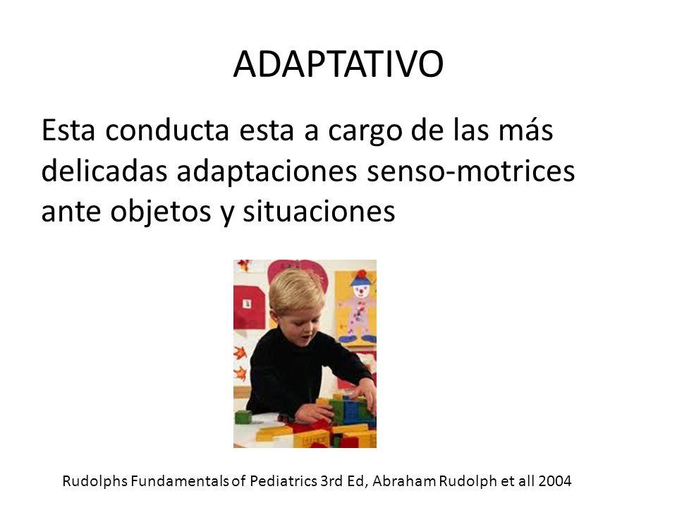 ADAPTATIVO Esta conducta esta a cargo de las más delicadas adaptaciones senso-motrices ante objetos y situaciones Rudolphs Fundamentals of Pediatrics 3rd Ed, Abraham Rudolph et all 2004