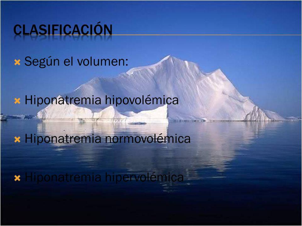 Según el volumen: Hiponatremia hipovolémica Hiponatremia normovolémica Hiponatremia hipervolémica
