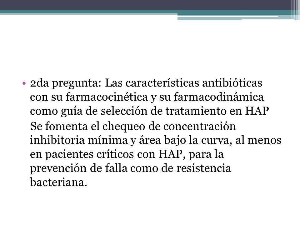 2da pregunta: Las características antibióticas con su farmacocinética y su farmacodinámica como guía de selección de tratamiento en HAP Se fomenta el chequeo de concentración inhibitoria mínima y área bajo la curva, al menos en pacientes críticos con HAP, para la prevención de falla como de resistencia bacteriana.