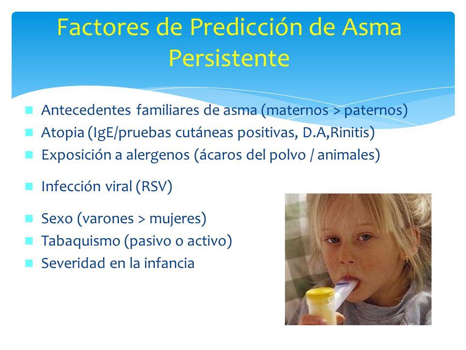 Factores de Predicción de Asma Persistente Antecedentes familiares de asma (maternos > paternos) Atopia (IgE/pruebas cutáneas positivas, D.A,Rinitis)