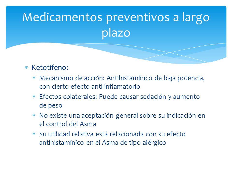 Ketotifeno: Mecanismo de acción: Antihistamínico de baja potencia, con cierto efecto anti-inflamatorio Efectos colaterales: Puede causar sedación y au