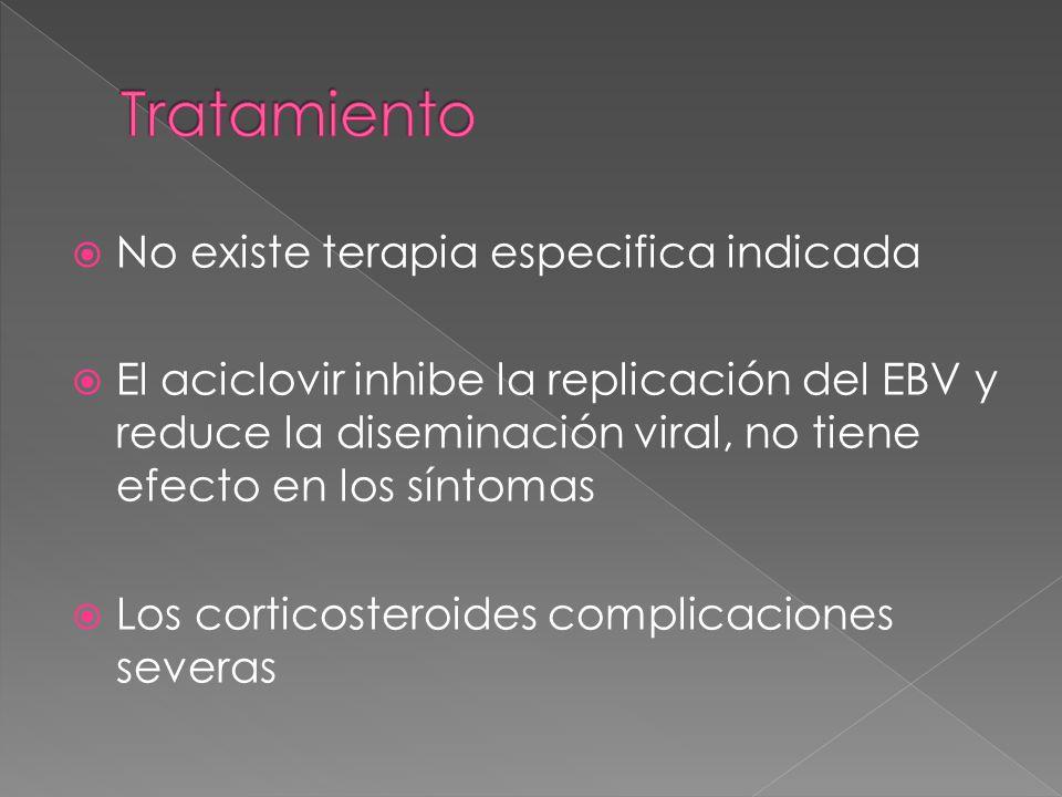 No existe terapia especifica indicada El aciclovir inhibe la replicación del EBV y reduce la diseminación viral, no tiene efecto en los síntomas Los c
