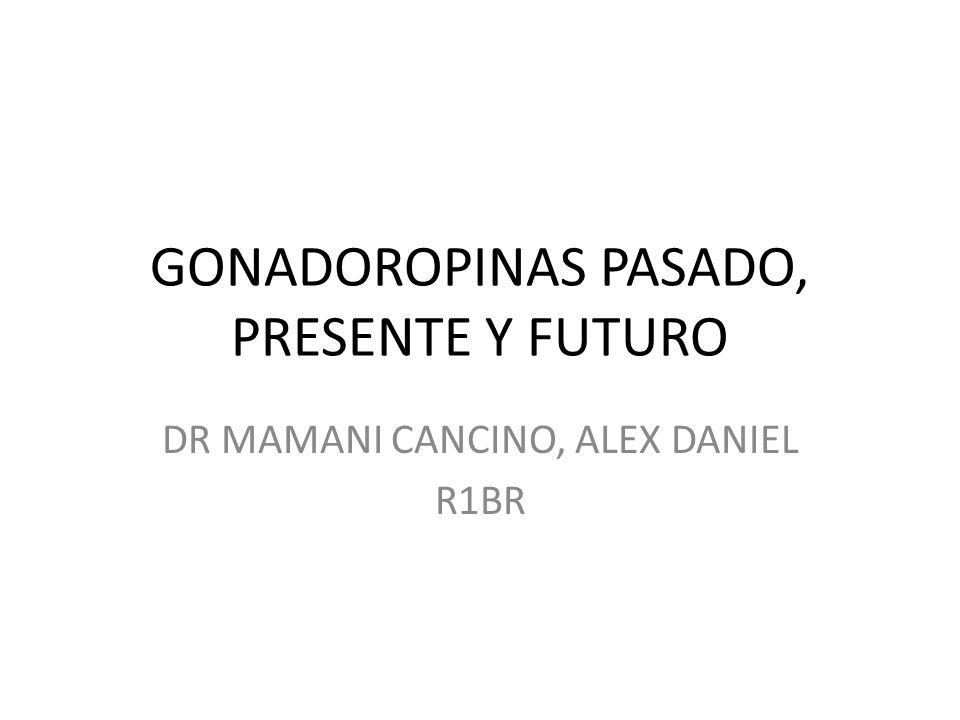 GONADOROPINAS PASADO, PRESENTE Y FUTURO DR MAMANI CANCINO, ALEX DANIEL R1BR