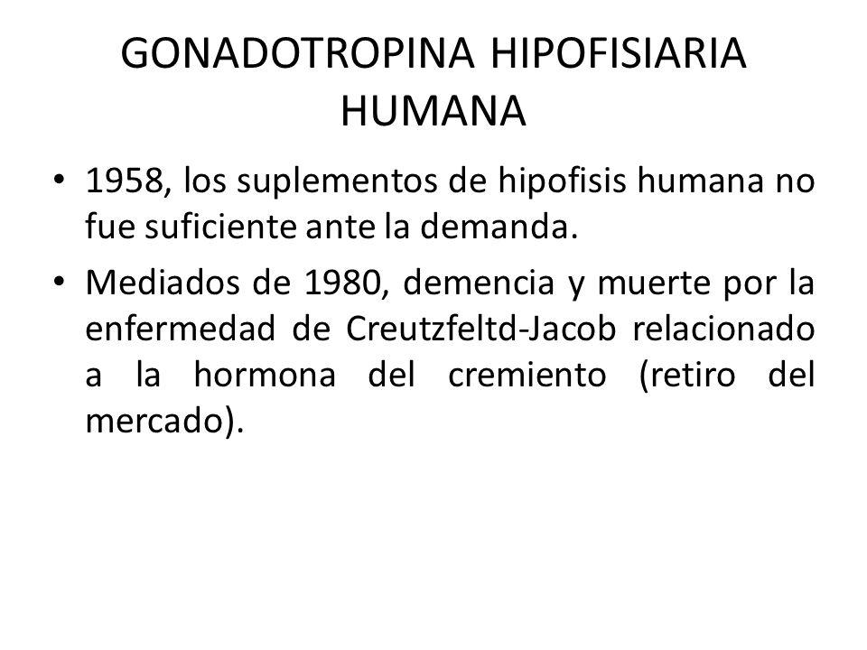 GONADOTROPINA HIPOFISIARIA HUMANA 1958, los suplementos de hipofisis humana no fue suficiente ante la demanda. Mediados de 1980, demencia y muerte por