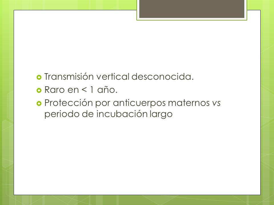 Transmisión vertical desconocida. Raro en < 1 año. Protección por anticuerpos maternos vs periodo de incubación largo