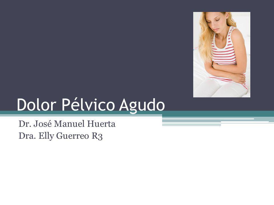 Dolor Pélvico Agudo Dr. José Manuel Huerta Dra. Elly Guerreo R3
