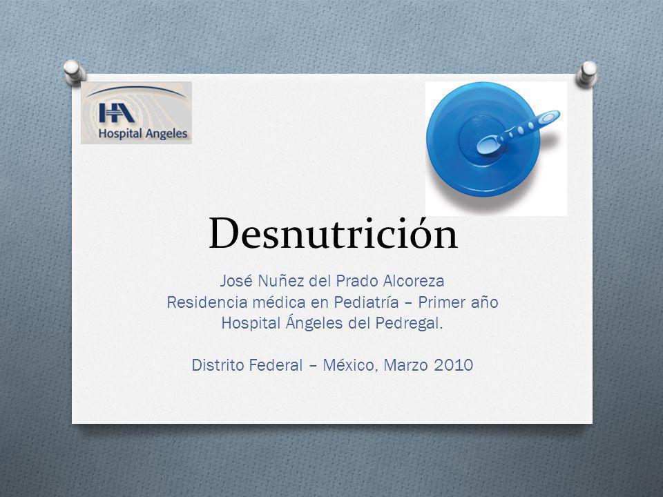 Desnutrición José Nuñez del Prado Alcoreza Residencia médica en Pediatría – Primer año Hospital Ángeles del Pedregal. Distrito Federal – México, Marzo