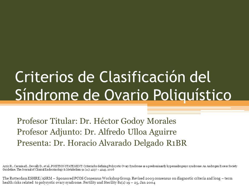 Criterios de Clasificación del Síndrome de Ovario Poliquístico Profesor Titular: Dr. Héctor Godoy Morales Profesor Adjunto: Dr. Alfredo Ulloa Aguirre