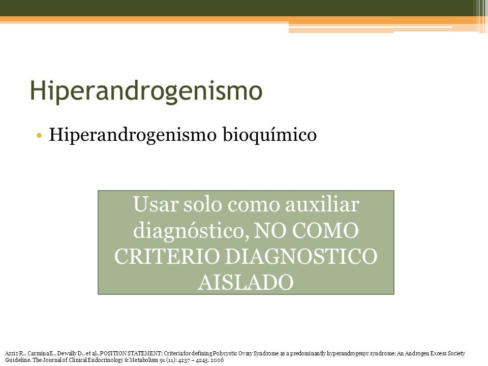 Hiperandrogenismo Hiperandrogenismo bioquímico Usar solo como auxiliar diagnóstico, NO COMO CRITERIO DIAGNOSTICO AISLADO Azziz R., Carmina E., Dewally D., et al., POSITION STATEMENT: Criteria for defining Polycystic Ovary Syndrome as a predominantly hyperandrogenyc syndrome: An Androgen Excess Society Guideline.