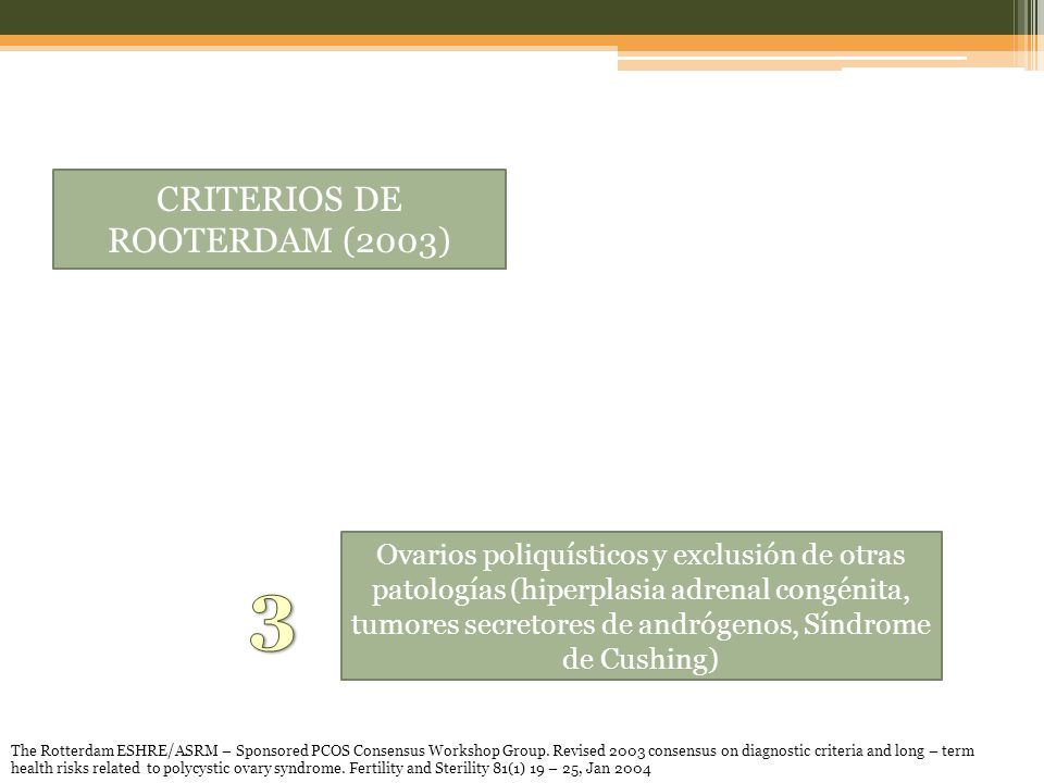 CRITERIOS DE ROOTERDAM (2003) Ovarios poliquísticos y exclusión de otras patologías (hiperplasia adrenal congénita, tumores secretores de andrógenos, Síndrome de Cushing) The Rotterdam ESHRE/ASRM – Sponsored PCOS Consensus Workshop Group.