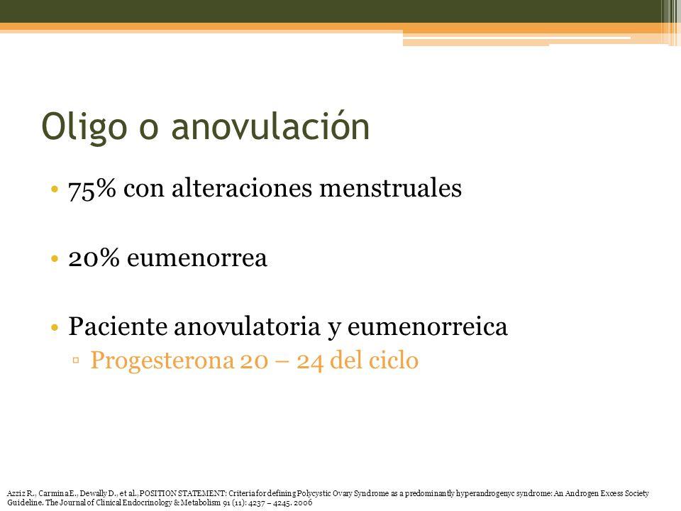 Oligo o anovulación 75% con alteraciones menstruales 20% eumenorrea Paciente anovulatoria y eumenorreica Progesterona 20 – 24 del ciclo Azziz R., Carmina E., Dewally D., et al., POSITION STATEMENT: Criteria for defining Polycystic Ovary Syndrome as a predominantly hyperandrogenyc syndrome: An Androgen Excess Society Guideline.