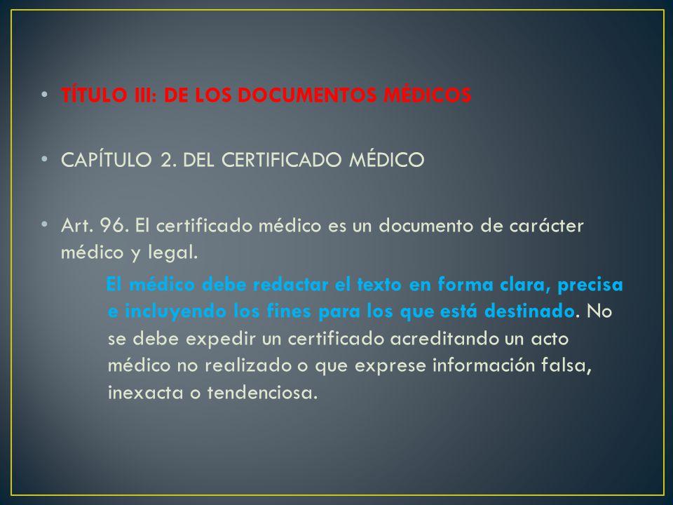 TÍTULO III: DE LOS DOCUMENTOS MÉDICOS CAPÍTULO 2. DEL CERTIFICADO MÉDICO Art. 96. El certificado médico es un documento de carácter médico y legal. El