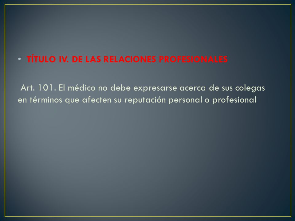 TÍTULO IV. DE LAS RELACIONES PROFESIONALES Art. 101. El médico no debe expresarse acerca de sus colegas en términos que afecten su reputación personal