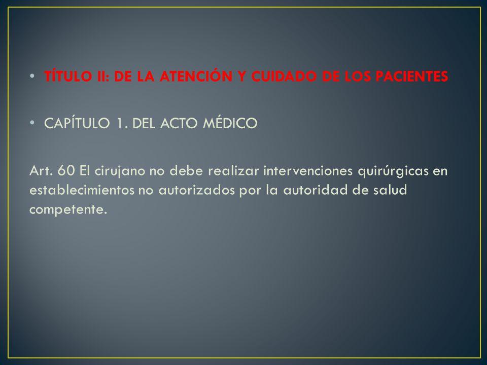 TÍTULO II: DE LA ATENCIÓN Y CUIDADO DE LOS PACIENTES CAPÍTULO 1. DEL ACTO MÉDICO Art. 60 El cirujano no debe realizar intervenciones quirúrgicas en es