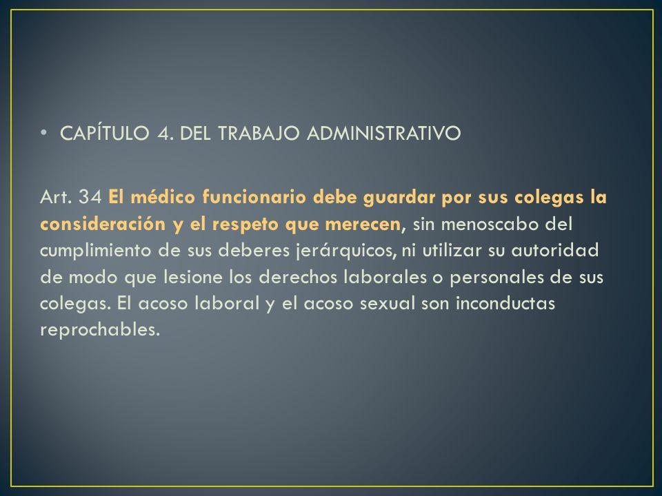 CAPÍTULO 4. DEL TRABAJO ADMINISTRATIVO Art. 34 El médico funcionario debe guardar por sus colegas la consideración y el respeto que merecen, sin menos