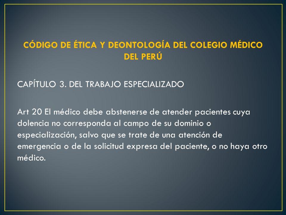 CÓDIGO DE ÉTICA Y DEONTOLOGÍA DEL COLEGIO MÉDICO DEL PERÚ CAPÍTULO 3. DEL TRABAJO ESPECIALIZADO Art 20 El médico debe abstenerse de atender pacientes