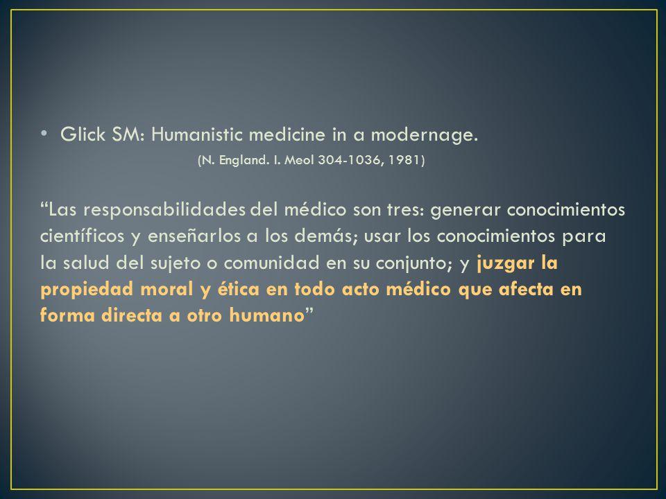 Glick SM: Humanistic medicine in a modernage. (N. England. I. Meol 304-1036, 1981) Las responsabilidades del médico son tres: generar conocimientos ci