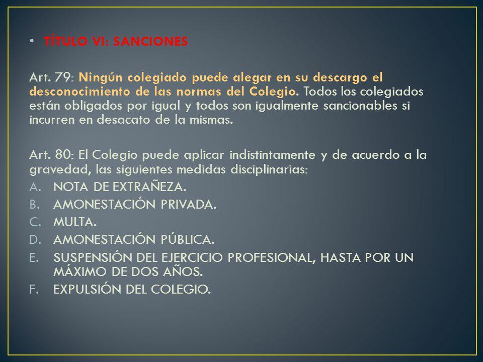 TÍTULO VI: SANCIONES Art. 79: Ningún colegiado puede alegar en su descargo el desconocimiento de las normas del Colegio. Todos los colegiados están ob
