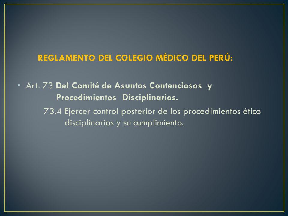 REGLAMENTO DEL COLEGIO MÉDICO DEL PERÚ: Art. 73 Del Comité de Asuntos Contenciosos y Procedimientos Disciplinarios. 73.4 Ejercer control posterior de