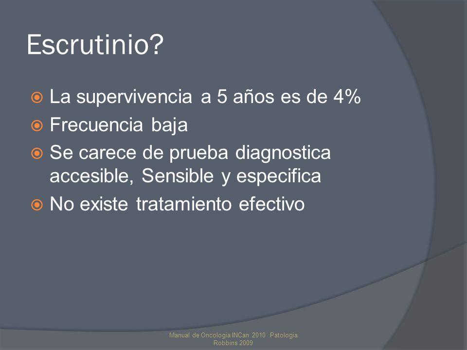 Escrutinio? La supervivencia a 5 años es de 4% Frecuencia baja Se carece de prueba diagnostica accesible, Sensible y especifica No existe tratamiento