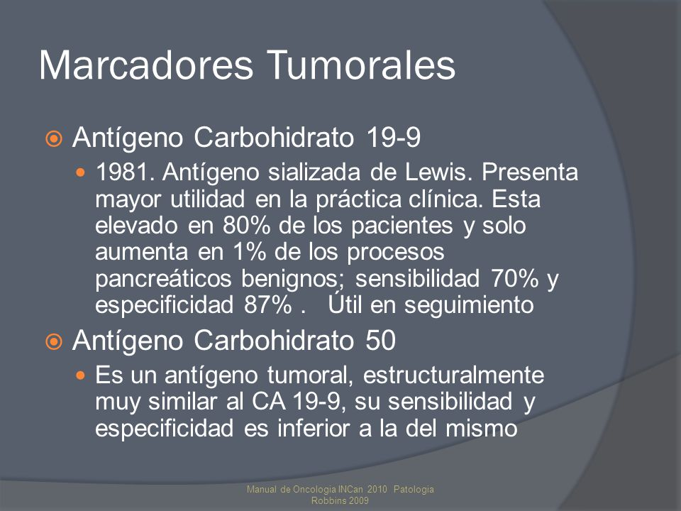 Marcadores Tumorales Antígeno Carbohidrato 19-9 1981. Antígeno sializada de Lewis. Presenta mayor utilidad en la práctica clínica. Esta elevado en 80%