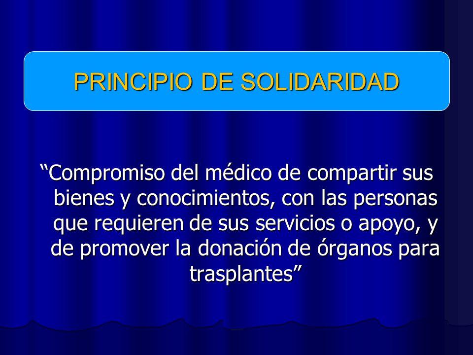Compromiso del médico de compartir sus bienes y conocimientos, con las personas que requieren de sus servicios o apoyo, y de promover la donación de órganos para trasplantes PRINCIPIO DE SOLIDARIDAD