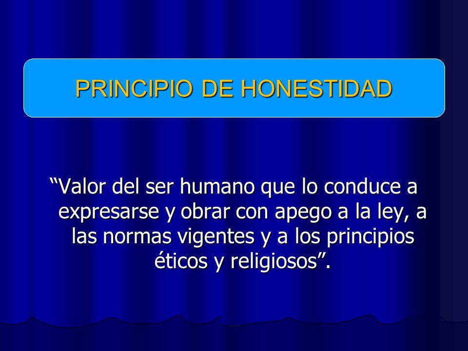 Valor del ser humano que lo conduce a expresarse y obrar con apego a la ley, a las normas vigentes y a los principios éticos y religiosos.