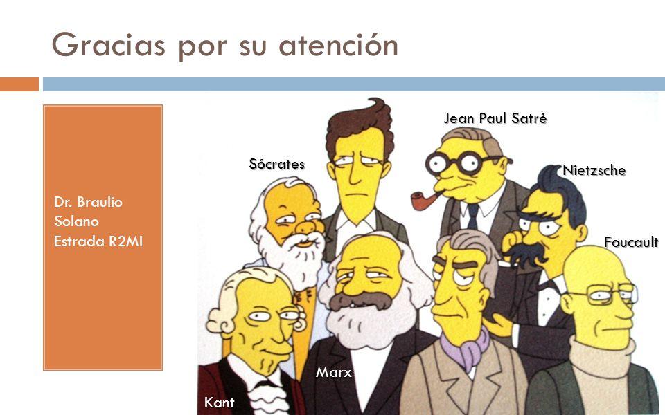 Gracias por su atención Dr. Braulio Solano Estrada R2MI Foucault Nietzsche Jean Paul Satrè Marx Sócrates Kant