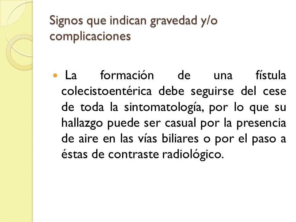 Signos que indican gravedad y/o complicaciones La formación de una fístula colecistoentérica debe seguirse del cese de toda la sintomatología, por lo que su hallazgo puede ser casual por la presencia de aire en las vías biliares o por el paso a éstas de contraste radiológico.