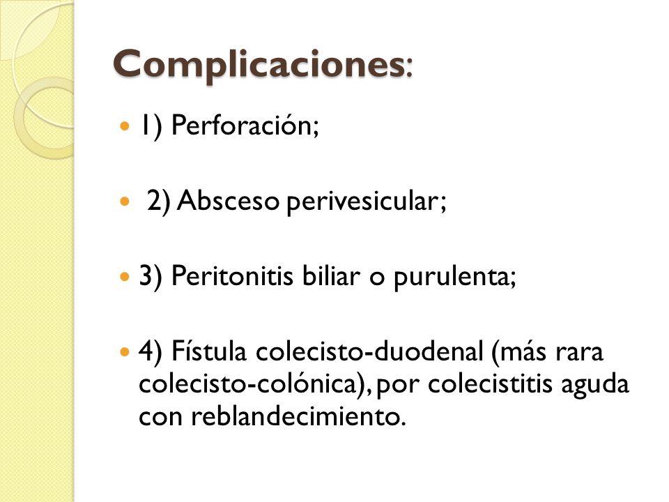Complicaciones: 1) Perforación; 2) Absceso perivesicular; 3) Peritonitis biliar o purulenta; 4) Fístula colecisto-duodenal (más rara colecisto-colónica), por colecistitis aguda con reblandecimiento.