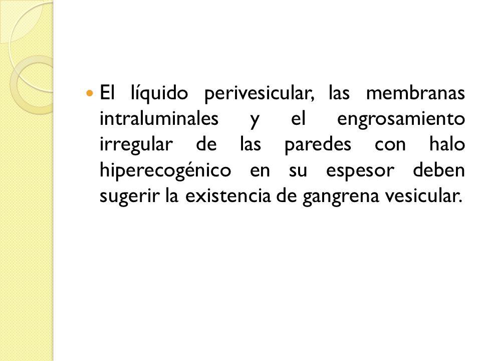 El líquido perivesicular, las membranas intraluminales y el engrosamiento irregular de las paredes con halo hiperecogénico en su espesor deben sugerir la existencia de gangrena vesicular.