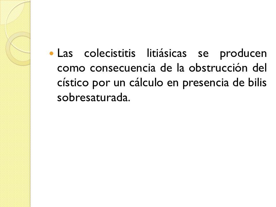 Las colecistitis litiásicas se producen como consecuencia de la obstrucción del cístico por un cálculo en presencia de bilis sobresaturada.