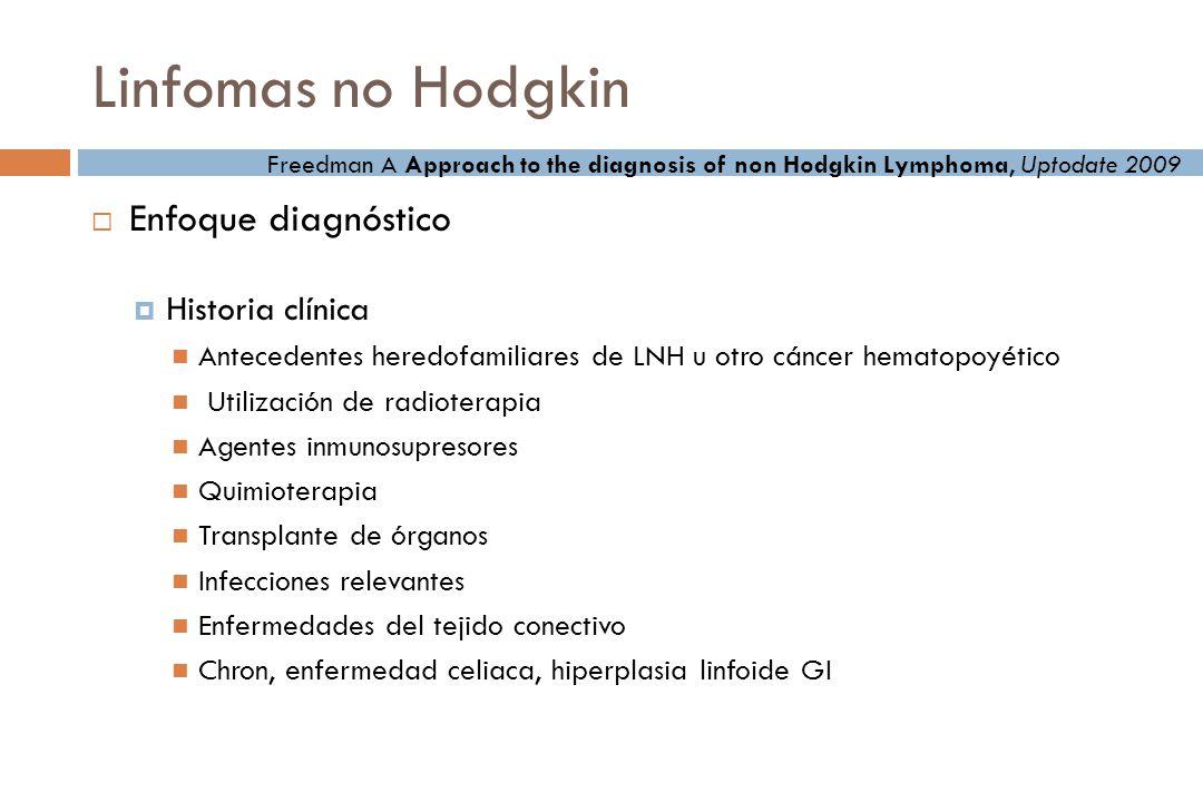 Linfomas no Hodgkin Enfoque diagnóstico Historia clínica Antecedentes heredofamiliares de LNH u otro cáncer hematopoyético Utilización de radioterapia Agentes inmunosupresores Quimioterapia Transplante de órganos Infecciones relevantes Enfermedades del tejido conectivo Chron, enfermedad celiaca, hiperplasia linfoide GI Freedman A Approach to the diagnosis of non Hodgkin Lymphoma, Uptodate 2009