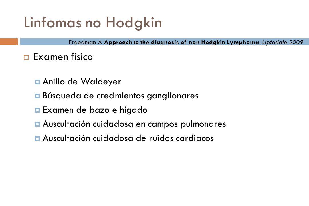 Linfomas no Hodgkin Examen físico Anillo de Waldeyer Búsqueda de crecimientos ganglionares Examen de bazo e hígado Auscultación cuidadosa en campos pulmonares Auscultación cuidadosa de ruidos cardiacos Freedman A Approach to the diagnosis of non Hodgkin Lymphoma, Uptodate 2009