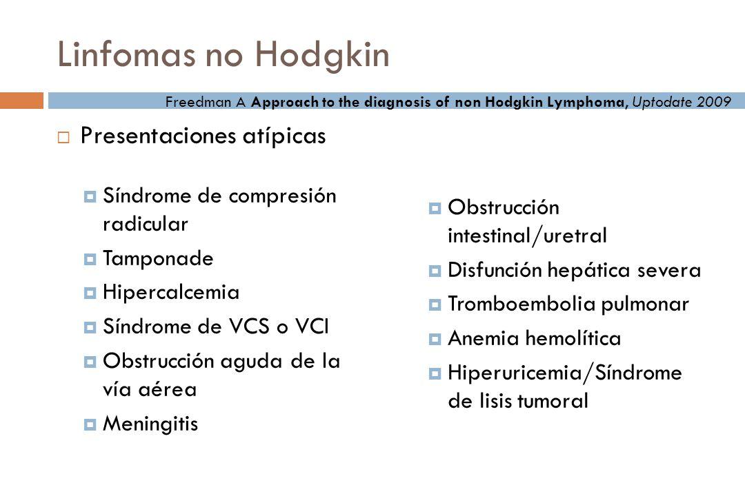 Linfomas no Hodgkin Presentaciones atípicas Síndrome de compresión radicular Tamponade Hipercalcemia Síndrome de VCS o VCI Obstrucción aguda de la vía aérea Meningitis Obstrucción intestinal/uretral Disfunción hepática severa Tromboembolia pulmonar Anemia hemolítica Hiperuricemia/Síndrome de lisis tumoral Freedman A Approach to the diagnosis of non Hodgkin Lymphoma, Uptodate 2009
