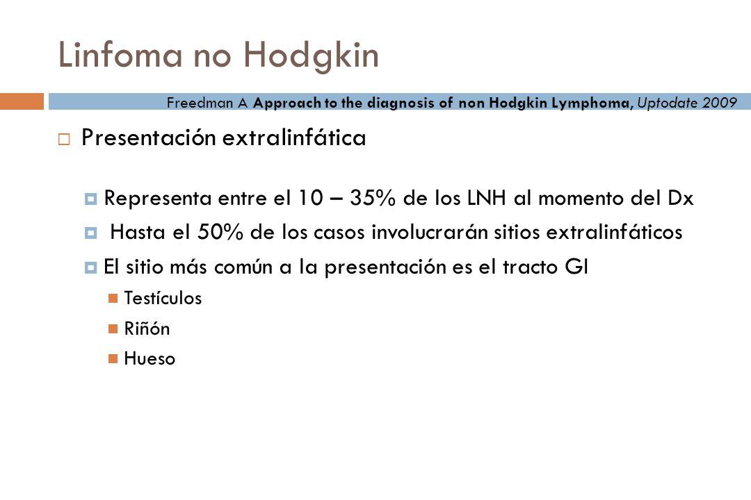 Linfoma no Hodgkin Presentación extralinfática Representa entre el 10 – 35% de los LNH al momento del Dx Hasta el 50% de los casos involucrarán sitios extralinfáticos El sitio más común a la presentación es el tracto GI Testículos Riñón Hueso Freedman A Approach to the diagnosis of non Hodgkin Lymphoma, Uptodate 2009
