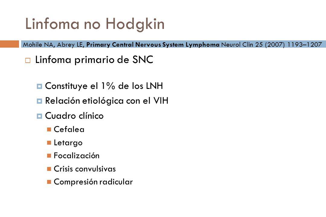 Linfoma no Hodgkin Linfoma primario de SNC Constituye el 1% de los LNH Relación etiológica con el VIH Cuadro clínico Cefalea Letargo Focalización Crisis convulsivas Compresión radicular Mohile NA, Abrey LE, Primary Central Nervous System Lymphoma Neurol Clin 25 (2007) 1193–1207