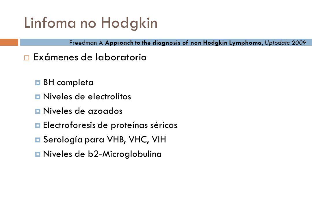 Linfoma no Hodgkin Exámenes de laboratorio BH completa Niveles de electrolitos Niveles de azoados Electroforesis de proteínas séricas Serología para VHB, VHC, VIH Niveles de b2-Microglobulina Freedman A Approach to the diagnosis of non Hodgkin Lymphoma, Uptodate 2009