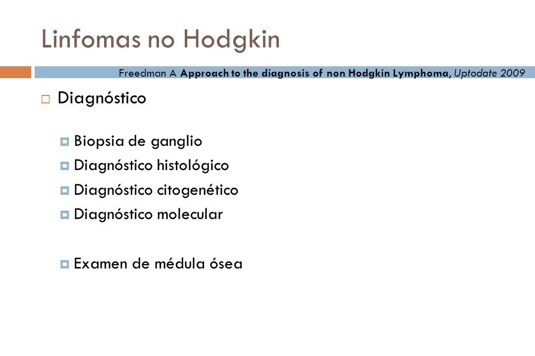 Linfomas no Hodgkin Diagnóstico Biopsia de ganglio Diagnóstico histológico Diagnóstico citogenético Diagnóstico molecular Examen de médula ósea Freedman A Approach to the diagnosis of non Hodgkin Lymphoma, Uptodate 2009
