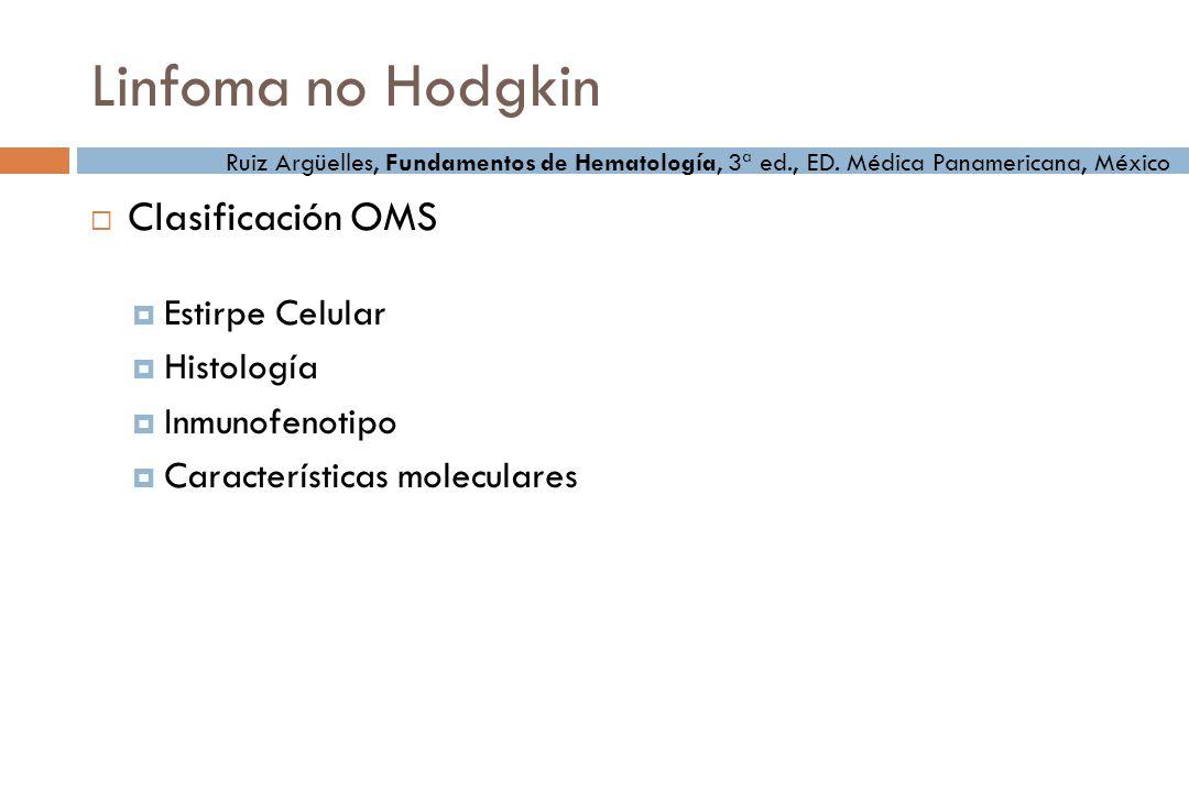 Linfoma no Hodgkin Clasificación OMS Estirpe Celular Histología Inmunofenotipo Características moleculares Ruiz Argüelles, Fundamentos de Hematología, 3ª ed., ED.