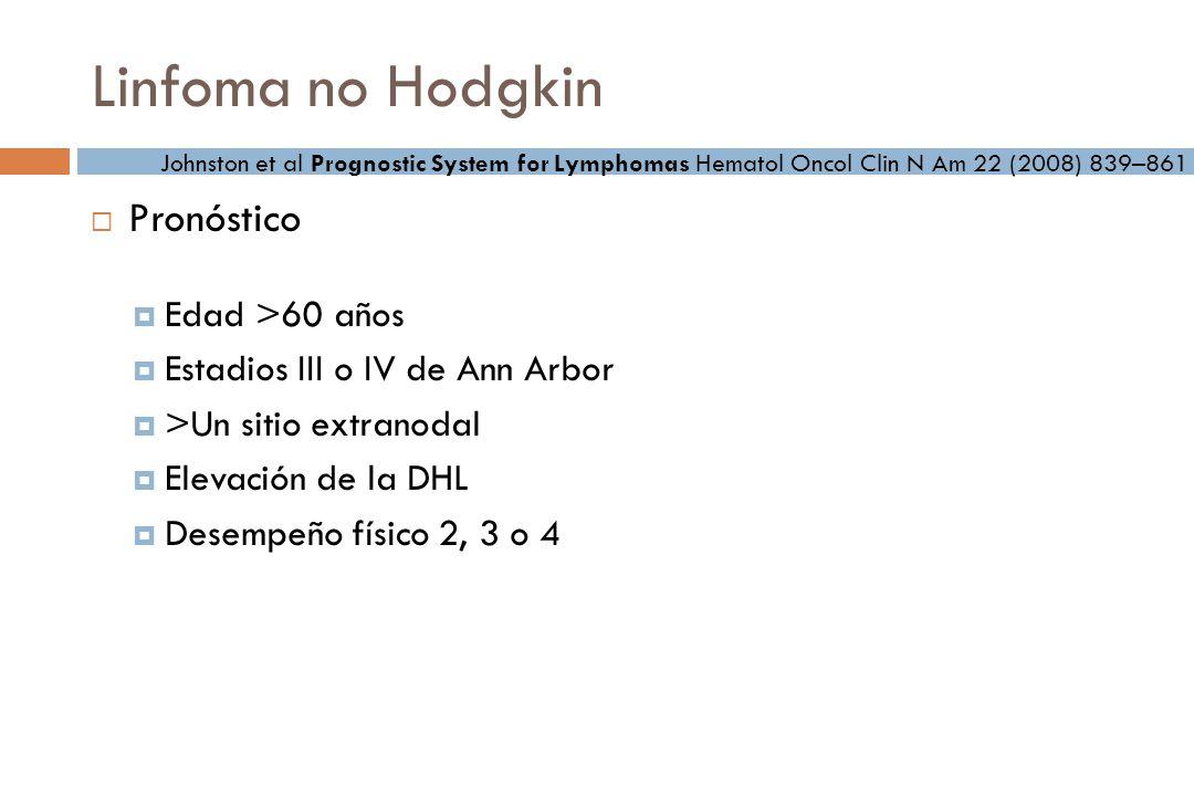 Linfoma no Hodgkin Pronóstico Edad >60 años Estadios III o IV de Ann Arbor >Un sitio extranodal Elevación de la DHL Desempeño físico 2, 3 o 4 Johnston et al Prognostic System for Lymphomas Hematol Oncol Clin N Am 22 (2008) 839–861